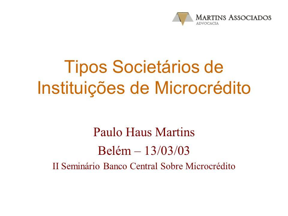 Tipos Societários de Instituições de Microcrédito Paulo Haus Martins Belém – 13/03/03 II Seminário Banco Central Sobre Microcrédito