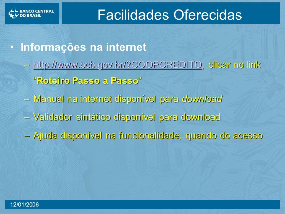 12/01/2006 Facilidades Oferecidas Informações na internet –http://www.bcb.gov.br/?COOPCREDITO, clicar no linkRoteiro Passo a Passo http://www.bcb.gov.br/?COOPCREDITO –Manual na internet disponível para download –Validador sintático disponível para download –Ajuda disponível na funcionalidade, quando do acesso