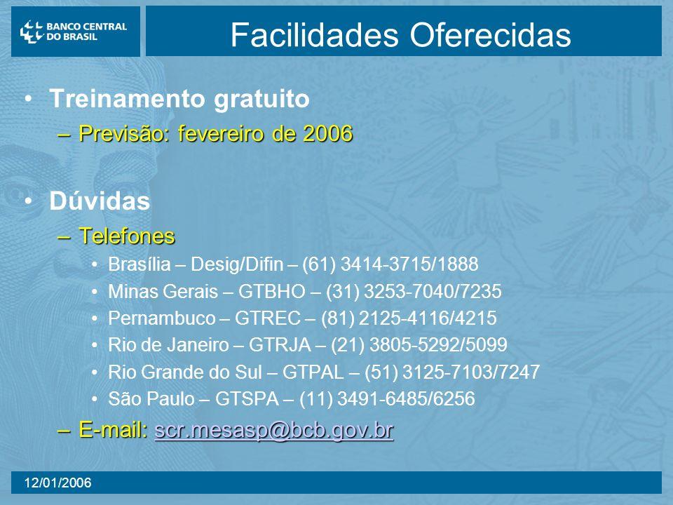 12/01/2006 Facilidades Oferecidas Treinamento gratuito –Previsão: fevereiro de 2006 Dúvidas –Telefones Brasília – Desig/Difin – (61) 3414-3715/1888 Minas Gerais – GTBHO – (31) 3253-7040/7235 Pernambuco – GTREC – (81) 2125-4116/4215 Rio de Janeiro – GTRJA – (21) 3805-5292/5099 Rio Grande do Sul – GTPAL – (51) 3125-7103/7247 São Paulo – GTSPA – (11) 3491-6485/6256 –E-mail: scr.mesasp@bcb.gov.br scr.mesasp@bcb.gov.br