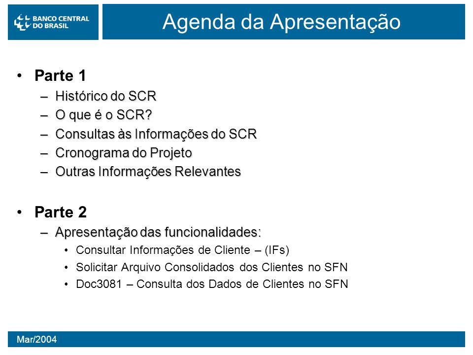 Mar/2004 Agenda da Apresentação Parte 1 –Histórico do SCR –O que é o SCR? –Consultas às Informações do SCR –Cronograma do Projeto –Outras Informações