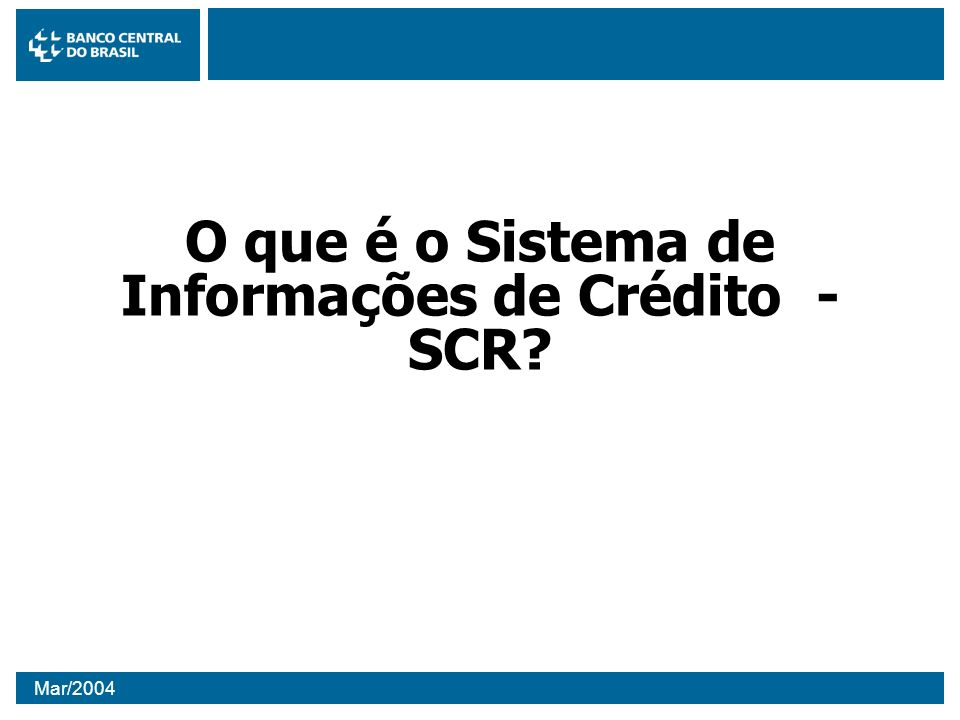 Mar/2004 O SCR O SCR é o sistema que sucederá a atual Central de Risco com: –mais informações; –funcionalidades que melhoram a gestão do sistema nas instituições; –facilidade de acesso aos dados; –preocupação constante com qualidade da informação; –maior flexibilidade para futuras evoluções; –compatível com Basiléia II;