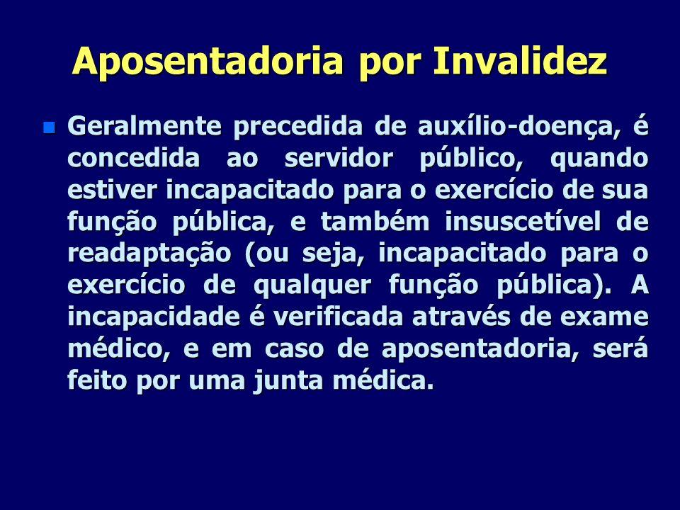 Aposentadoria por Invalidez n Geralmente precedida de auxílio-doença, é concedida ao servidor público, quando estiver incapacitado para o exercício de