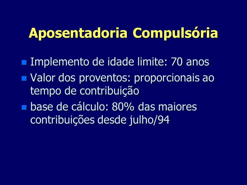 Aposentadoria Compulsória n Implemento de idade limite: 70 anos n Valor dos proventos: proporcionais ao tempo de contribuição n base de cálculo: 80% d