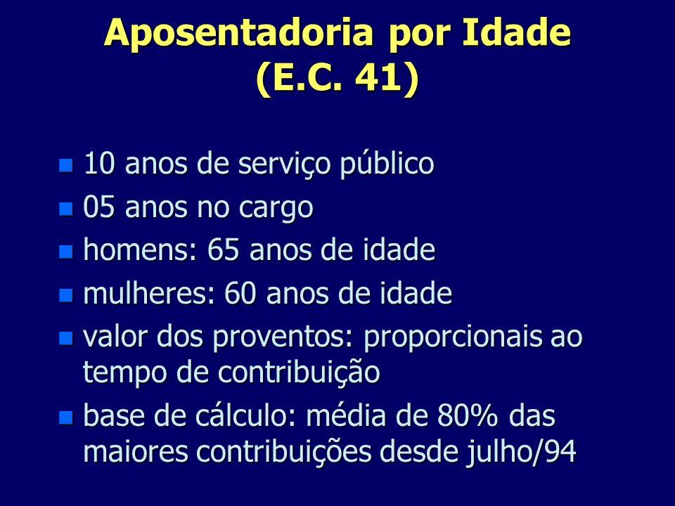 Aposentadoria por Idade (E.C. 41) n 10 anos de serviço público n 05 anos no cargo n homens: 65 anos de idade n mulheres: 60 anos de idade n valor dos