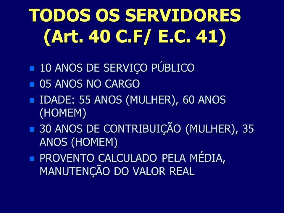 TODOS OS SERVIDORES (Art. 40 C.F/ E.C. 41) n 10 ANOS DE SERVIÇO PÚBLICO n 05 ANOS NO CARGO n IDADE: 55 ANOS (MULHER), 60 ANOS (HOMEM) n 30 ANOS DE CON