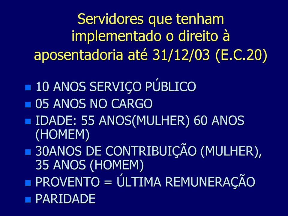Servidores que tenham implementado o direito à aposentadoria até 31/12/03 (E.C.20) n 10 ANOS SERVIÇO PÚBLICO n 05 ANOS NO CARGO n IDADE: 55 ANOS(MULHE