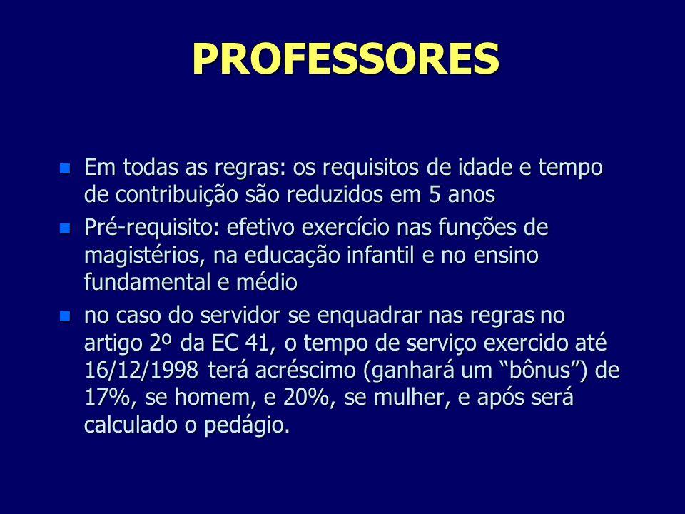 PROFESSORES n Em todas as regras: os requisitos de idade e tempo de contribuição são reduzidos em 5 anos n Pré-requisito: efetivo exercício nas funçõe