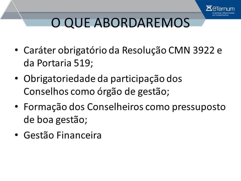 O QUE ABORDAREMOS Caráter obrigatório da Resolução CMN 3922 e da Portaria 519; Obrigatoriedade da participação dos Conselhos como órgão de gestão; For