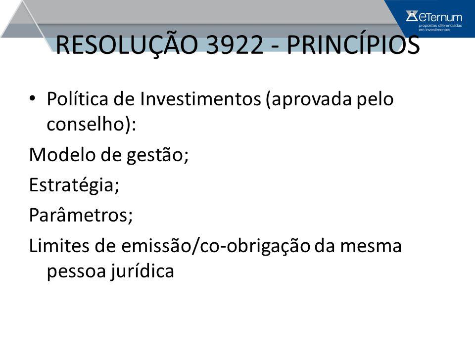 RESOLUÇÃO 3922 - PRINCÍPIOS Política de Investimentos (aprovada pelo conselho): Modelo de gestão; Estratégia; Parâmetros; Limites de emissão/co-obriga
