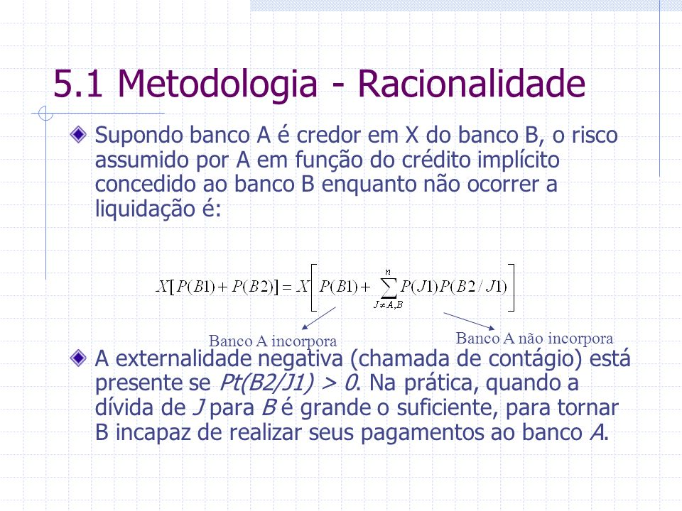 5.1 Metodologia - Racionalidade Supondo banco A é credor em X do banco B, o risco assumido por A em função do crédito implícito concedido ao banco B enquanto não ocorrer a liquidação é: A externalidade negativa (chamada de contágio) está presente se Pt(B2/J1) > 0.