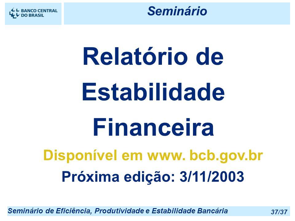 Seminário de Eficiência, Produtividade e Estabilidade Bancária 37/37 Relatório de Estabilidade Financeira Disponível em www. bcb.gov.br Próxima edição