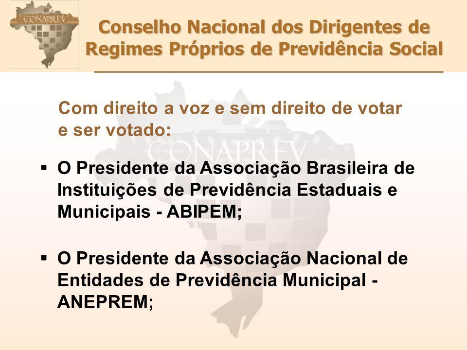 Conselho Nacional dos Dirigentes de Regimes Próprios de Previdência Social Com direito a voz e sem direito de votar e ser votado: O Presidente da Asso
