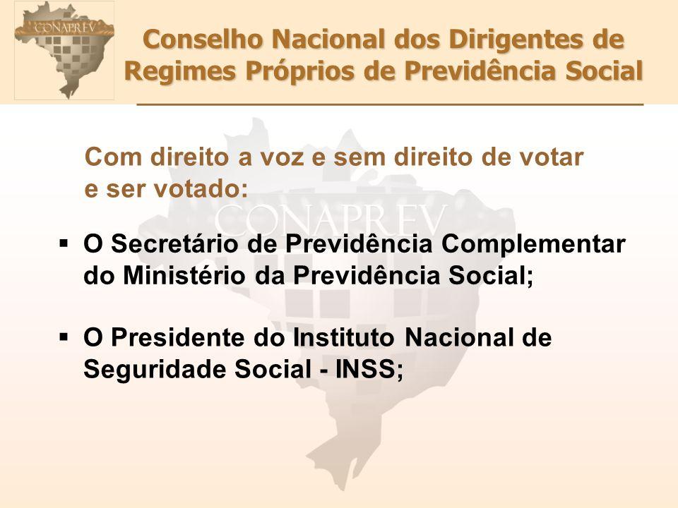 Conselho Nacional dos Dirigentes de Regimes Próprios de Previdência Social Com direito a voz e sem direito de votar e ser votado: O Secretário de Prev