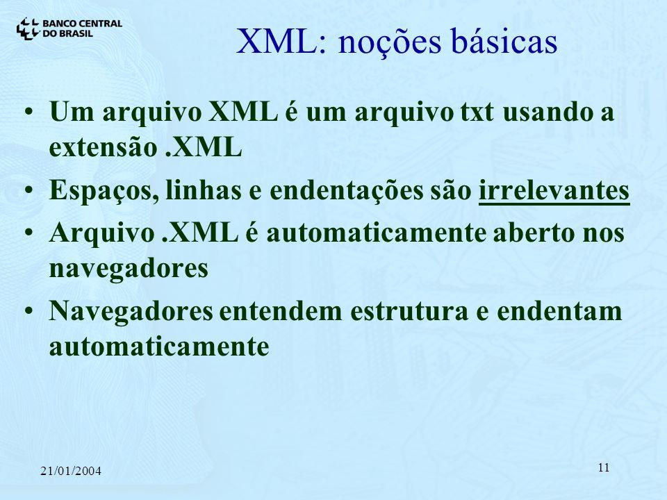 21/01/2004 11 XML: noções básicas Um arquivo XML é um arquivo txt usando a extensão.XML Espaços, linhas e endentações são irrelevantes Arquivo.XML é automaticamente aberto nos navegadores Navegadores entendem estrutura e endentam automaticamente