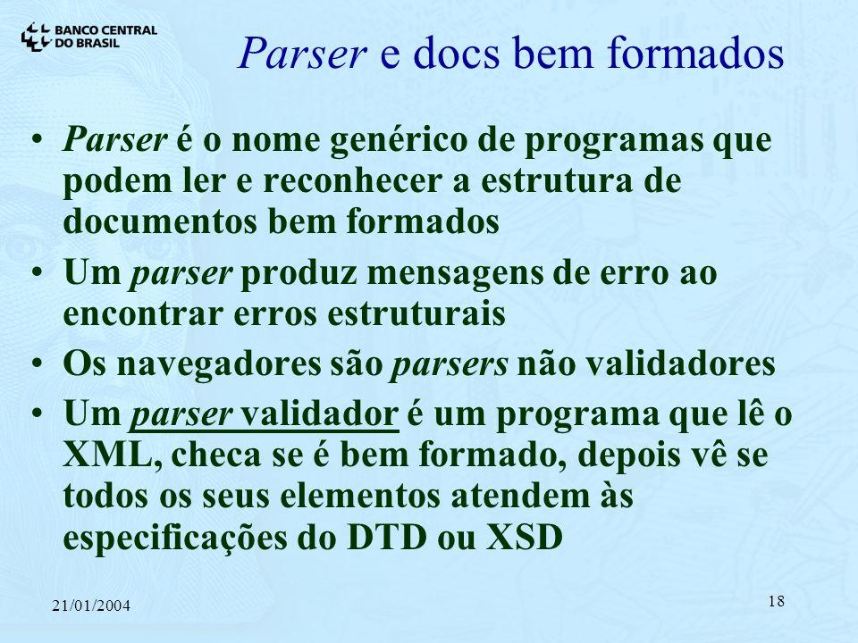 21/01/2004 18 Parser e docs bem formados Parser é o nome genérico de programas que podem ler e reconhecer a estrutura de documentos bem formados Um parser produz mensagens de erro ao encontrar erros estruturais Os navegadores são parsers não validadores Um parser validador é um programa que lê o XML, checa se é bem formado, depois vê se todos os seus elementos atendem às especificações do DTD ou XSD