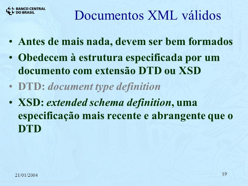 21/01/2004 19 Documentos XML válidos Antes de mais nada, devem ser bem formados Obedecem à estrutura especificada por um documento com extensão DTD ou XSD DTD: document type definition XSD: extended schema definition, uma especificação mais recente e abrangente que o DTD