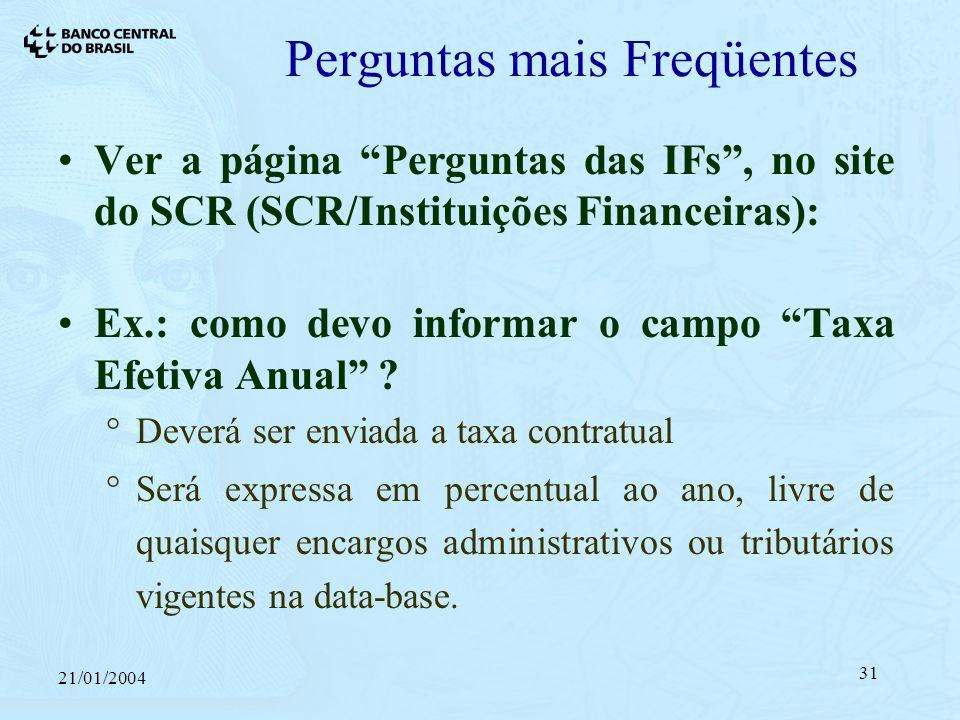 21/01/2004 31 Perguntas mais Freqüentes Ver a página Perguntas das IFs, no site do SCR (SCR/Instituições Financeiras): Ex.: como devo informar o campo Taxa Efetiva Anual .