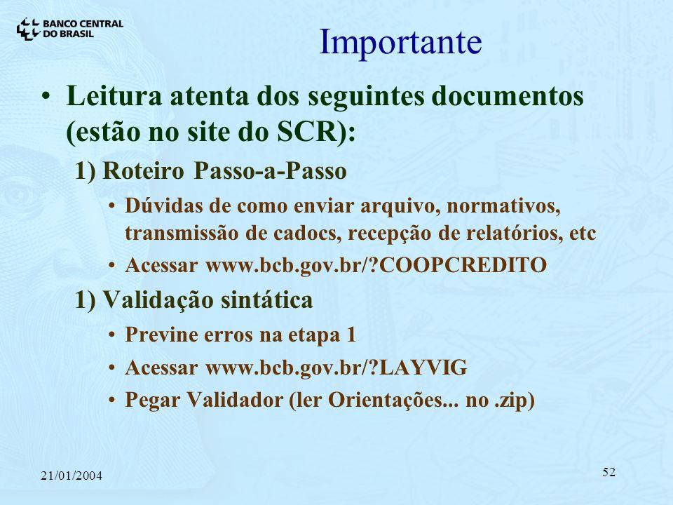 21/01/2004 52 Importante Leitura atenta dos seguintes documentos (estão no site do SCR): 1) Roteiro Passo-a-Passo Dúvidas de como enviar arquivo, normativos, transmissão de cadocs, recepção de relatórios, etc Acessar www.bcb.gov.br/?COOPCREDITO 1) Validação sintática Previne erros na etapa 1 Acessar www.bcb.gov.br/?LAYVIG Pegar Validador (ler Orientações...