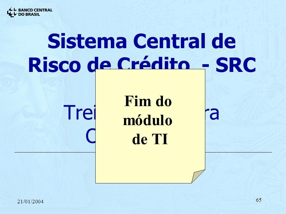 21/01/2004 65 Sistema Central de Risco de Crédito - SRC Treinamento para Cooperativas 21/01/2004 Fim do módulo de TI