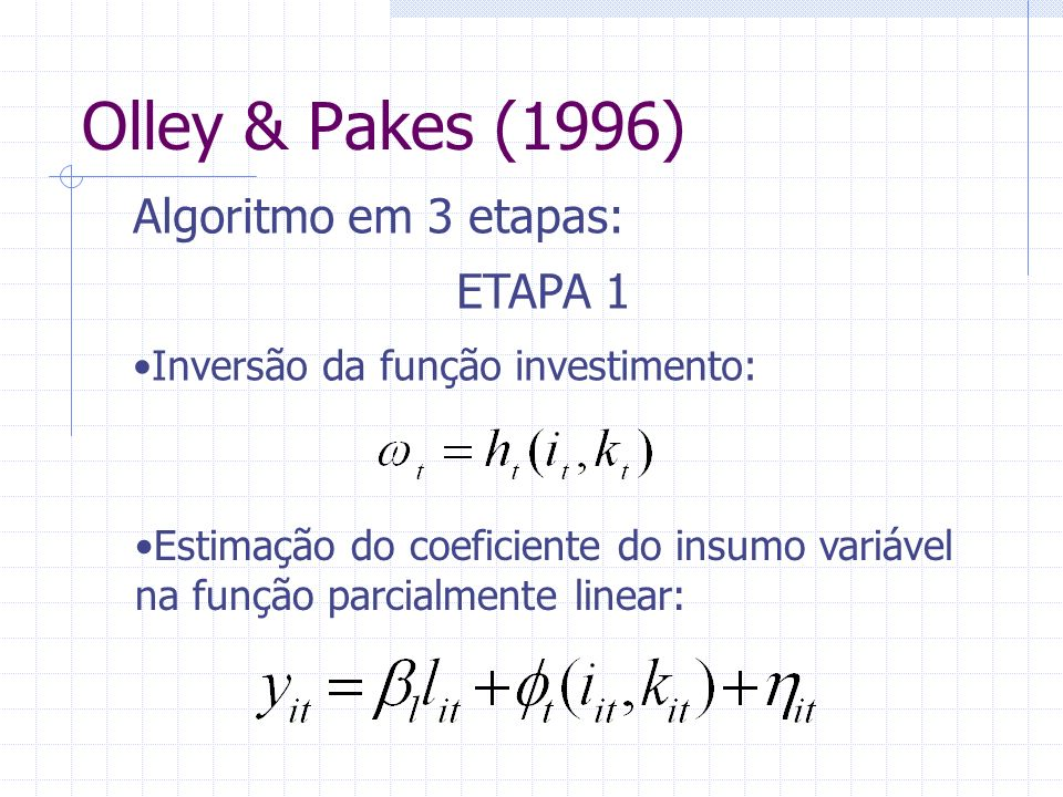 Olley & Pakes (1996) Algoritmo em 3 etapas: ETAPA 1 Inversão da função investimento: Estimação do coeficiente do insumo variável na função parcialment