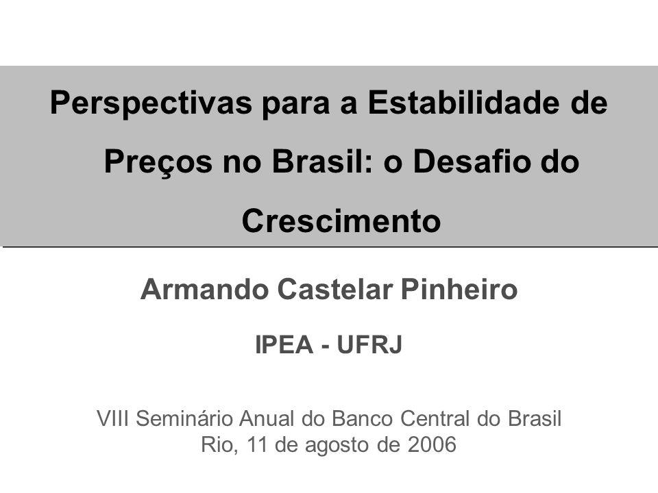Perspectivas para a Estabilidade de Preços no Brasil: o Desafio do Crescimento Armando Castelar Pinheiro IPEA - UFRJ VIII Seminário Anual do Banco Central do Brasil Rio, 11 de agosto de 2006