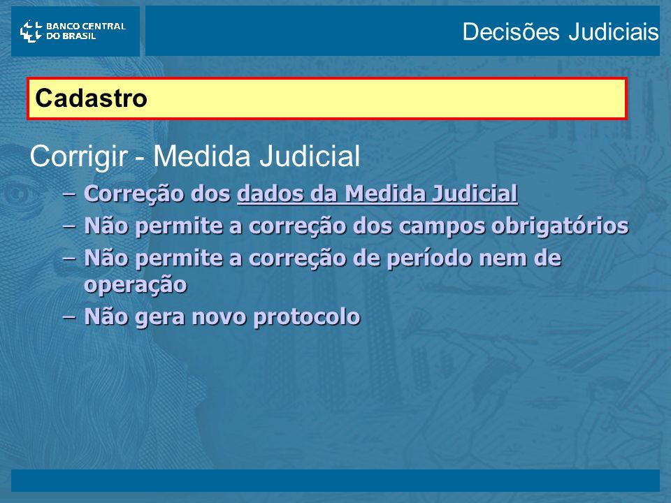 14/05/2003 Corrigir - Medida Judicial –Correção dos dados da Medida Judicial –Não permite a correção dos campos obrigatórios –Não permite a correção de período nem de operação –Não gera novo protocolo Cadastro Decisões Judiciais