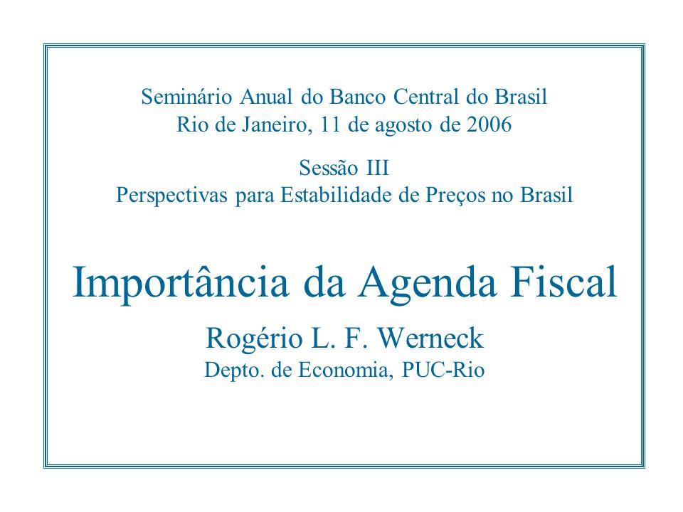 Seminário Anual do Banco Central do Brasil Rio de Janeiro, 11 de agosto de 2006 Sessão III Perspectivas para Estabilidade de Preços no Brasil Importância da Agenda Fiscal Rogério L.