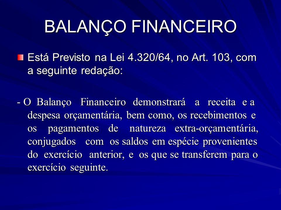 BALANÇO FINANCEIRO Está Previsto na Lei 4.320/64, no Art. 103, com a seguinte redação: - O Balanço Financeiro demonstrará a receita e a despesa orçame