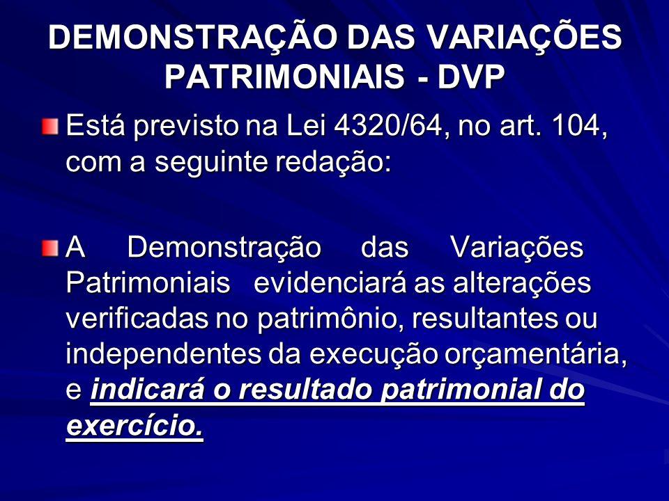DEMONSTRAÇÃO DAS VARIAÇÕES PATRIMONIAIS - DVP Está previsto na Lei 4320/64, no art. 104, com a seguinte redação: A Demonstração das Variações Patrimon