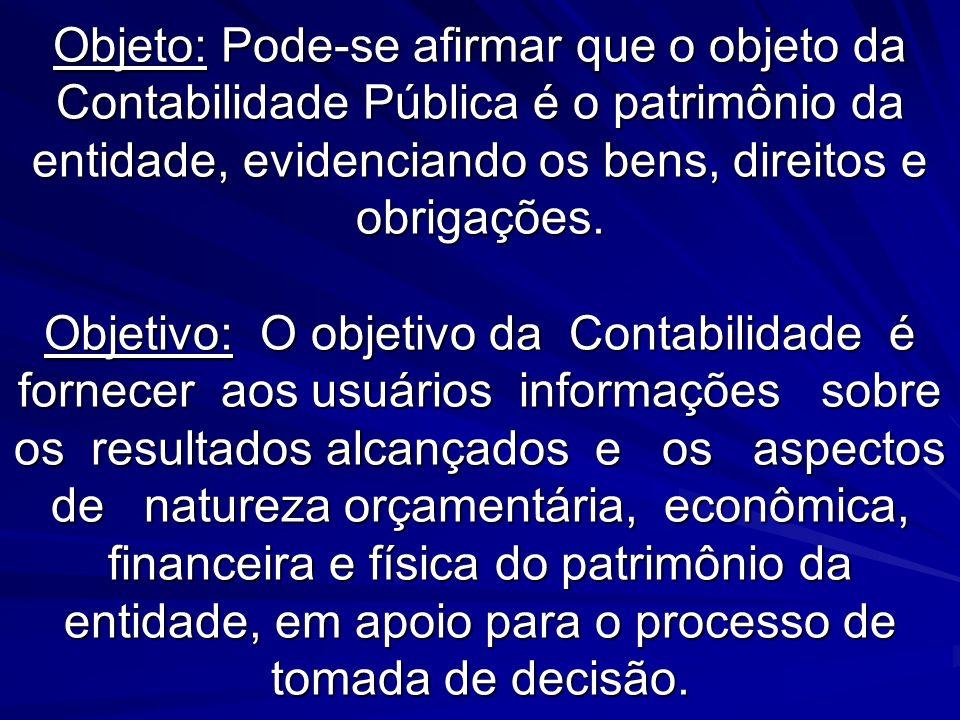 Objeto: Pode-se afirmar que o objeto da Contabilidade Pública é o patrimônio da entidade, evidenciando os bens, direitos e obrigações. Objetivo: O obj