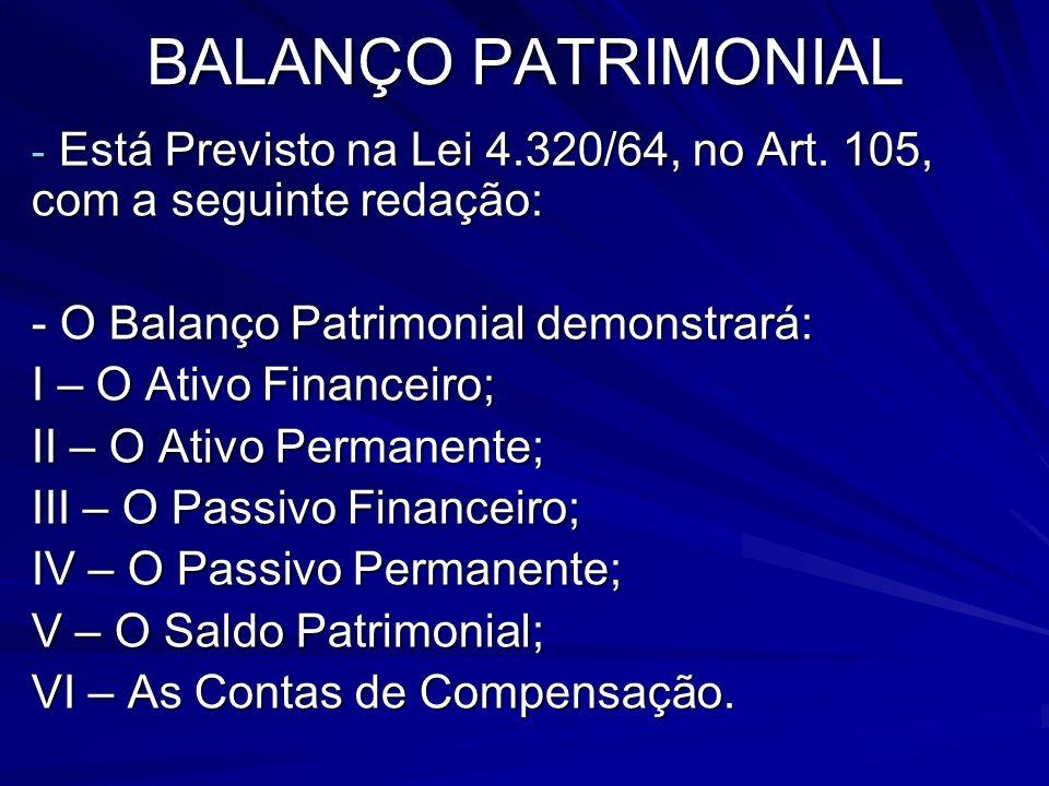 BALANÇO PATRIMONIAL - Está Previsto na Lei 4.320/64, no Art. 105, com a seguinte redação: - O Balanço Patrimonial demonstrará: I – O Ativo Financeiro;