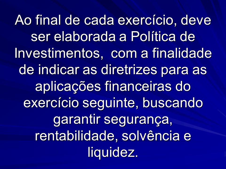Ao final de cada exercício, deve ser elaborada a Política de Investimentos, com a finalidade de indicar as diretrizes para as aplicações financeiras d