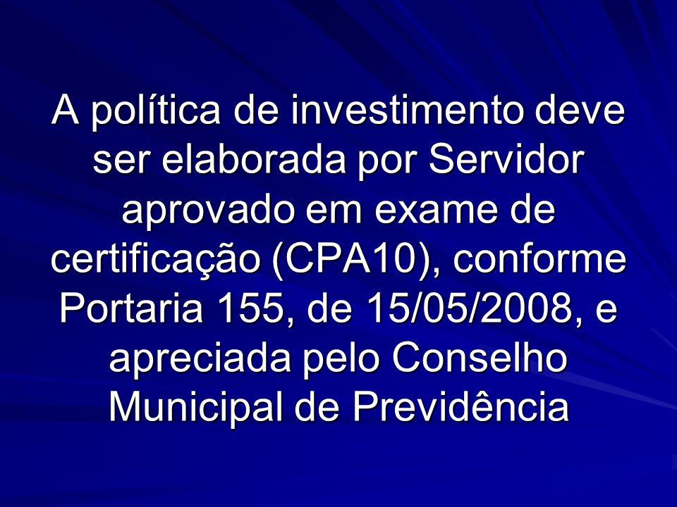A política de investimento deve ser elaborada por Servidor aprovado em exame de certificação (CPA10), conforme Portaria 155, de 15/05/2008, e apreciad