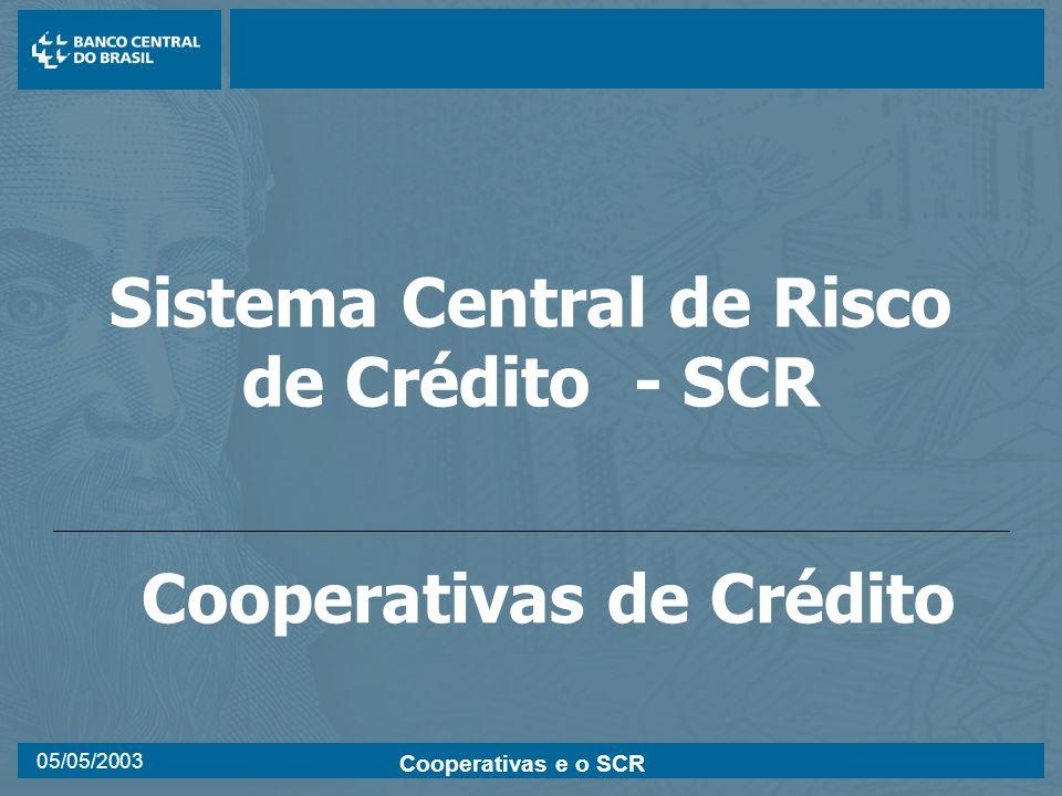Cooperativas e o SCR 05/05/2003 Sistema Central de Risco de Crédito - SCR Cooperativas de Crédito