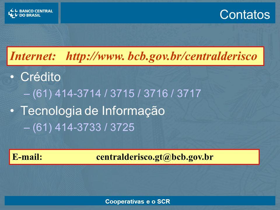 Cooperativas e o SCR Contatos Crédito –(61) 414-3714 / 3715 / 3716 / 3717 Tecnologia de Informação –(61) 414-3733 / 3725 E-mail:centralderisco.gt@bcb.