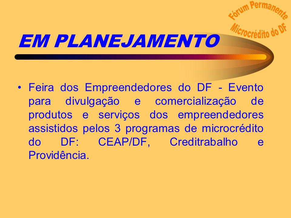 EM PLANEJAMENTO Feira dos Empreendedores do DF - Evento para divulgação e comercialização de produtos e serviços dos empreendedores assistidos pelos 3 programas de microcrédito do DF: CEAP/DF, Creditrabalho e Providência.