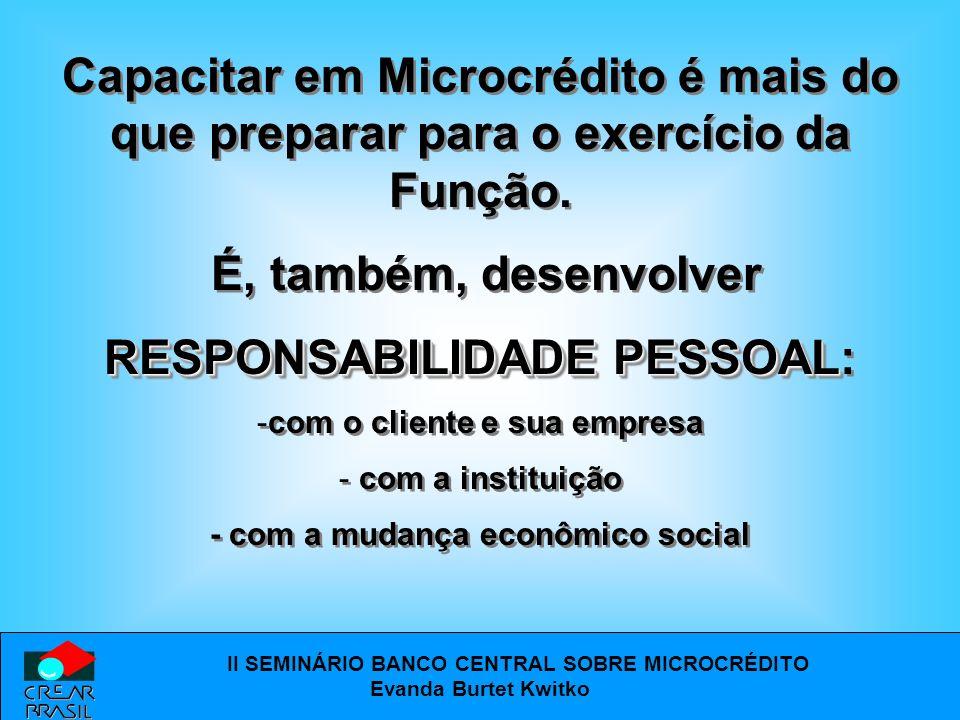 II SEMINÁRIO BANCO CENTRAL SOBRE MICROCRÉDITO Evanda Burtet Kwitko Capacitar em Microcrédito é mais do que preparar para o exercício da Função.