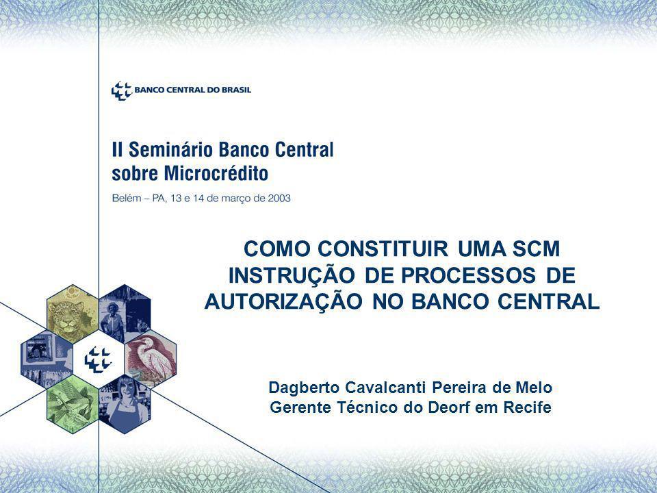 COMO CONSTITUIR UMA SCM INSTRUÇÃO DE PROCESSOS DE AUTORIZAÇÃO NO BANCO CENTRAL Dagberto Cavalcanti Pereira de Melo Gerente Técnico do Deorf em Recife