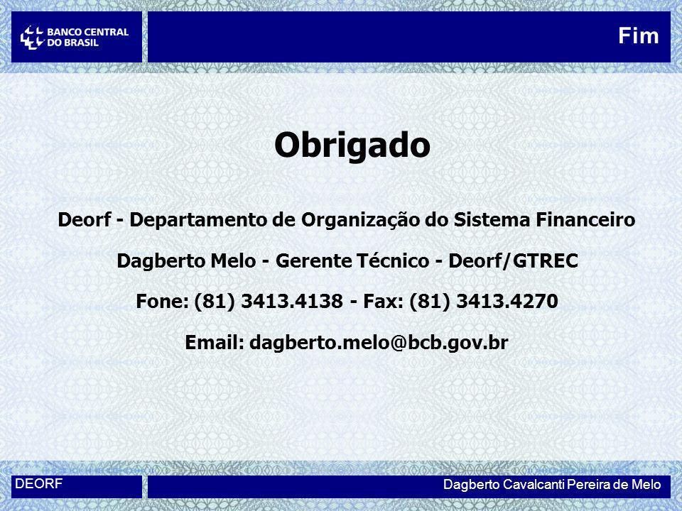 Obrigado Deorf - Departamento de Organização do Sistema Financeiro Dagberto Melo - Gerente Técnico - Deorf/GTREC Fone: (81) 3413.4138 - Fax: (81) 3413