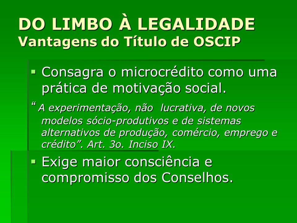 DO LIMBO À LEGALIDADE Vantagens do Título de OSCIP Consagra o microcrédito como uma prática de motivação social. Consagra o microcrédito como uma prát