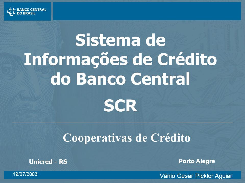 19/07/2003 Porto Alegre Sistema de Informações de Crédito do Banco Central SCR Cooperativas de Crédito Unicred - RS Vânio Cesar Pickler Aguiar