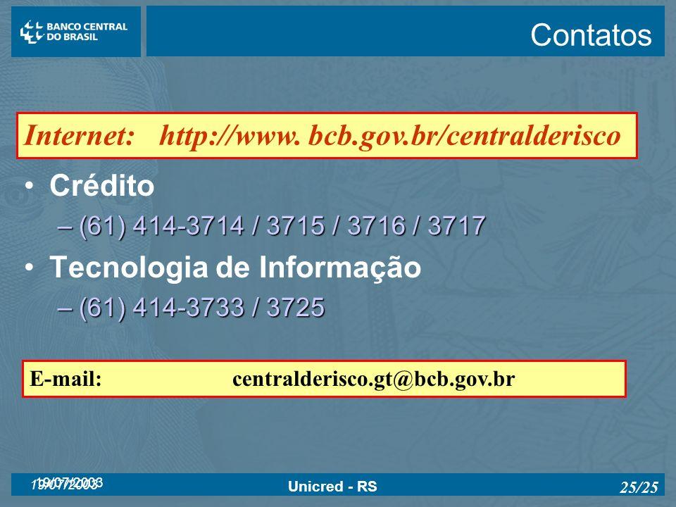 19/07/2003 Unicred - RS 25/25 Contatos Crédito –(61) 414-3714 / 3715 / 3716 / 3717 Tecnologia de Informação –(61) 414-3733 / 3725 E-mail:centralderisc