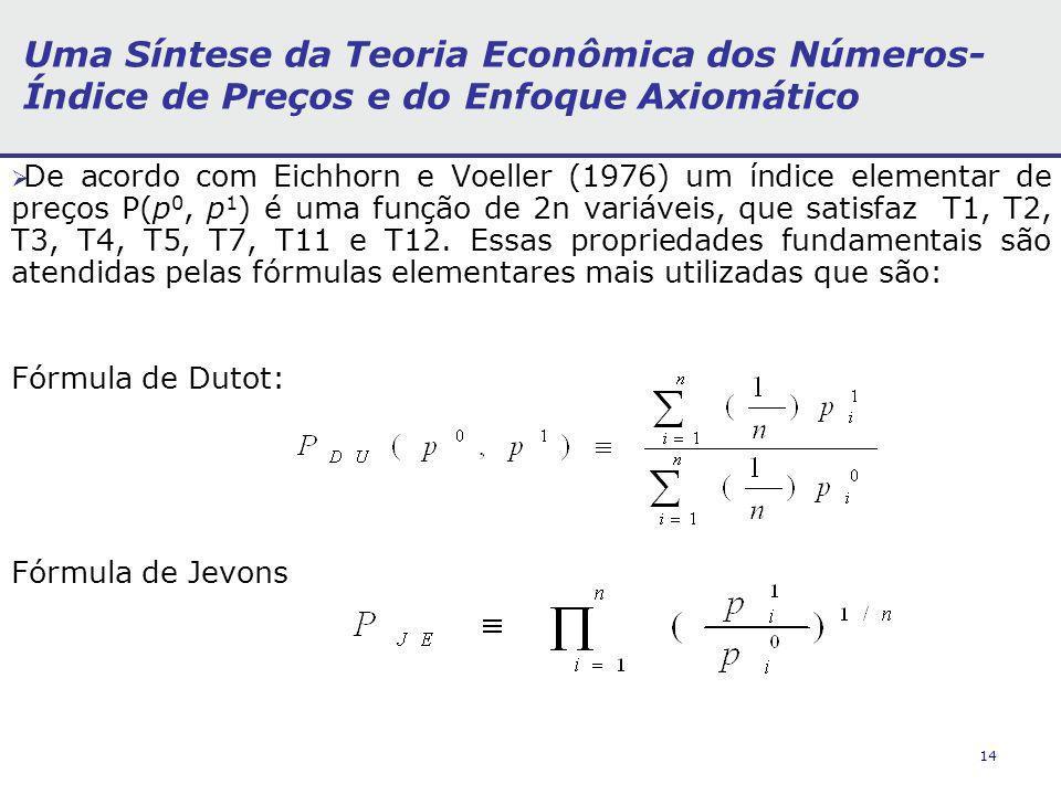 14 Uma Síntese da Teoria Econômica dos Números- Índice de Preços e do Enfoque Axiomático De acordo com Eichhorn e Voeller (1976) um índice elementar de preços P(p 0, p 1 ) é uma função de 2n variáveis, que satisfaz T1, T2, T3, T4, T5, T7, T11 e T12.