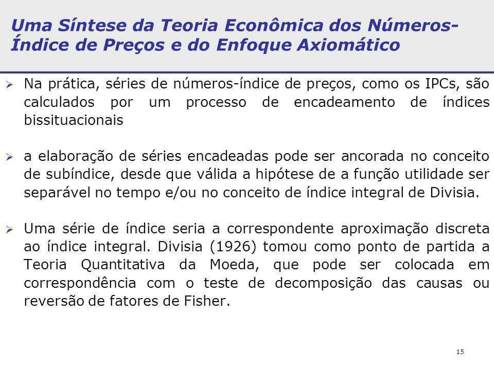 15 Uma Síntese da Teoria Econômica dos Números- Índice de Preços e do Enfoque Axiomático Na prática, séries de números-índice de preços, como os IPCs, são calculados por um processo de encadeamento de índices bissituacionais a elaboração de séries encadeadas pode ser ancorada no conceito de subíndice, desde que válida a hipótese de a função utilidade ser separável no tempo e/ou no conceito de índice integral de Divisia.