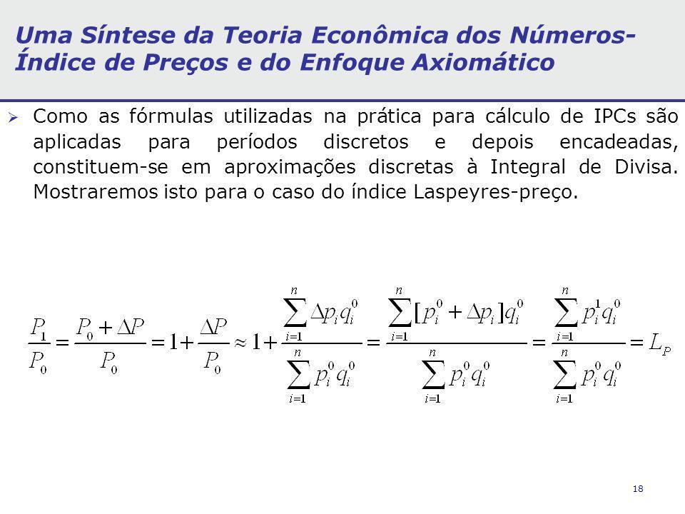 18 Uma Síntese da Teoria Econômica dos Números- Índice de Preços e do Enfoque Axiomático Como as fórmulas utilizadas na prática para cálculo de IPCs são aplicadas para períodos discretos e depois encadeadas, constituem-se em aproximações discretas à Integral de Divisa.