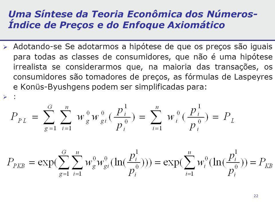 22 Uma Síntese da Teoria Econômica dos Números- Índice de Preços e do Enfoque Axiomático Adotando-se Se adotarmos a hipótese de que os preços são iguais para todas as classes de consumidores, que não é uma hipótese irrealista se considerarmos que, na maioria das transações, os consumidores são tomadores de preços, as fórmulas de Laspeyres e Konüs-Byushgens podem ser simplificadas para: :