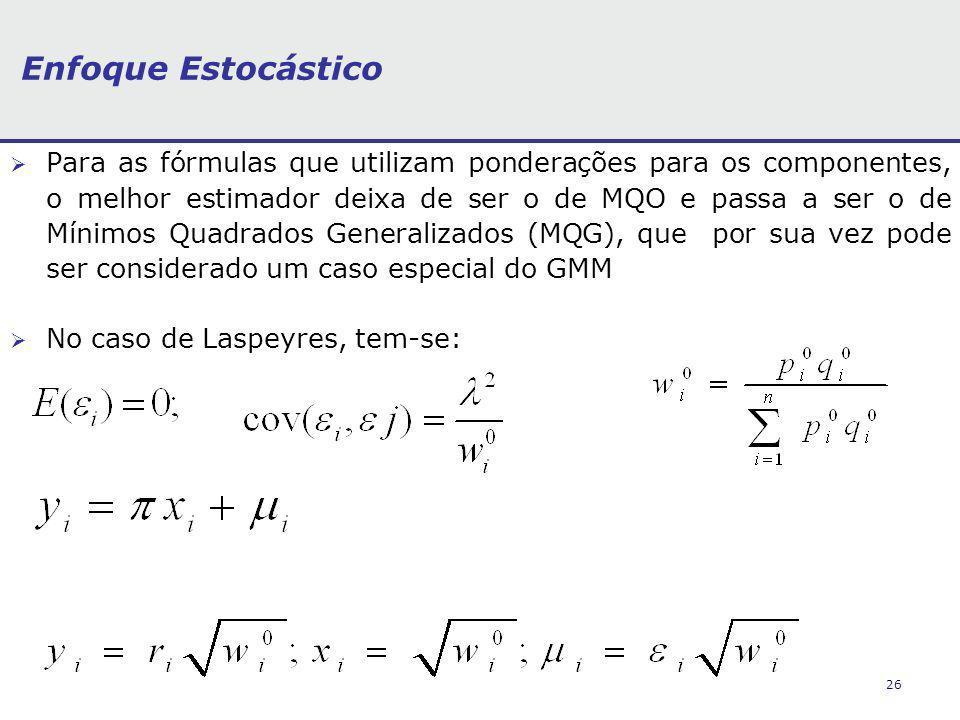 26 Enfoque Estocástico Para as fórmulas que utilizam ponderações para os componentes, o melhor estimador deixa de ser o de MQO e passa a ser o de Mínimos Quadrados Generalizados (MQG), que por sua vez pode ser considerado um caso especial do GMM No caso de Laspeyres, tem-se: