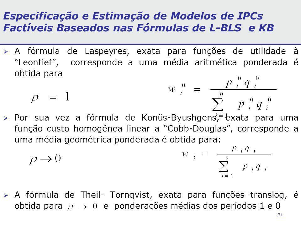 31 Especificação e Estimação de Modelos de IPCs Factíveis Baseados nas Fórmulas de L-BLS e KB A fórmula de Laspeyres, exata para funções de utilidade à Leontief, corresponde a uma média aritmética ponderada é obtida para Por sua vez a fórmula de Konüs-Byushgens, exata para uma função custo homogênea linear a Cobb-Douglas, corresponde a uma média geométrica ponderada é obtida para: A fórmula de Theil- Tornqvist, exata para funções translog, é obtida para e ponderações médias dos períodos 1 e 0