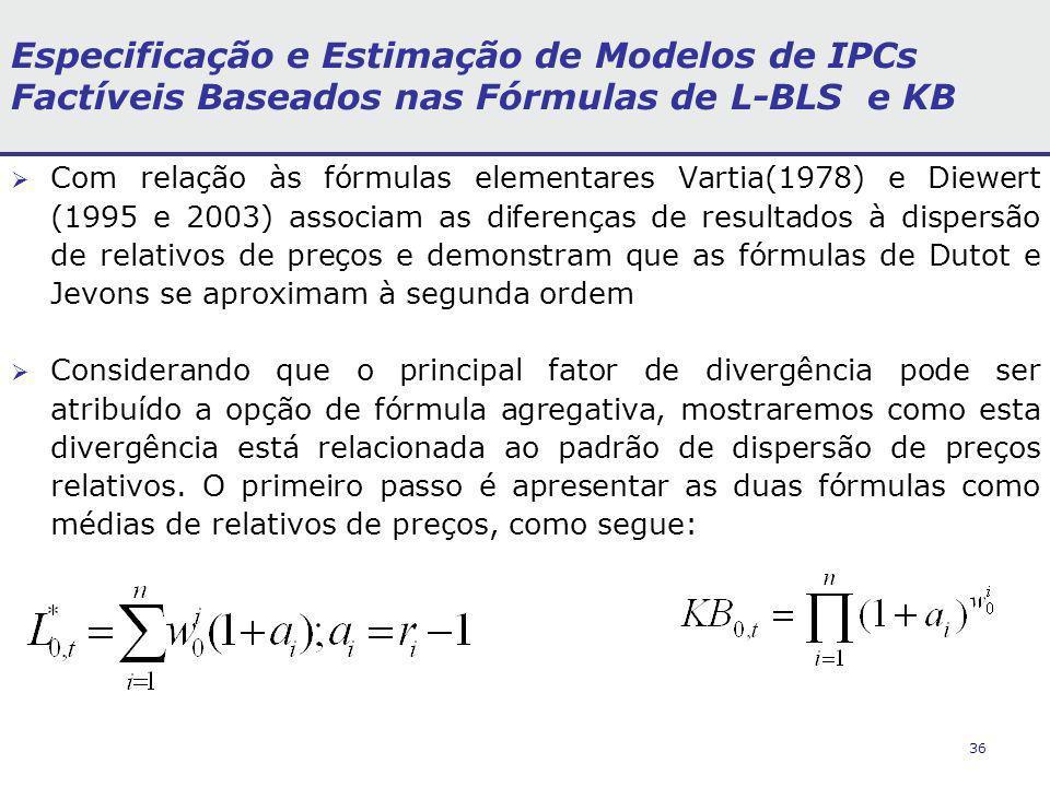 36 Especificação e Estimação de Modelos de IPCs Factíveis Baseados nas Fórmulas de L-BLS e KB Com relação às fórmulas elementares Vartia(1978) e Diewert (1995 e 2003) associam as diferenças de resultados à dispersão de relativos de preços e demonstram que as fórmulas de Dutot e Jevons se aproximam à segunda ordem Considerando que o principal fator de divergência pode ser atribuído a opção de fórmula agregativa, mostraremos como esta divergência está relacionada ao padrão de dispersão de preços relativos.