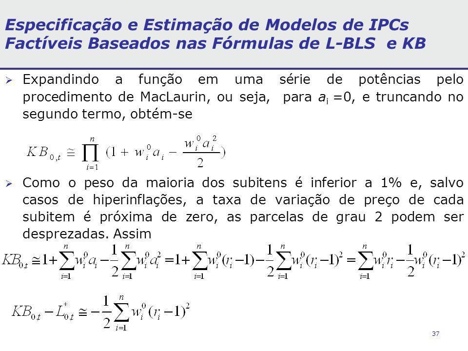 37 Especificação e Estimação de Modelos de IPCs Factíveis Baseados nas Fórmulas de L-BLS e KB Expandindo a função em uma série de potências pelo procedimento de MacLaurin, ou seja, para a i =0, e truncando no segundo termo, obtém-se Como o peso da maioria dos subitens é inferior a 1% e, salvo casos de hiperinflações, a taxa de variação de preço de cada subitem é próxima de zero, as parcelas de grau 2 podem ser desprezadas.